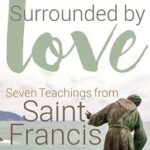 Surrounded by Love: Seven Teachings from St. Francis